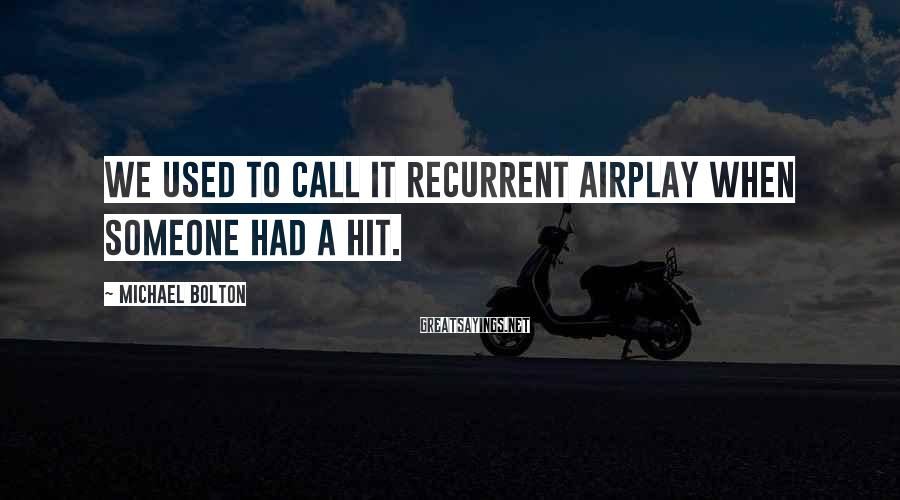 Michael Bolton Sayings: We used to call it recurrent airplay when someone had a hit.