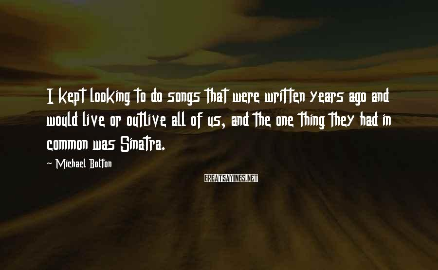 Michael Bolton Sayings: I kept looking to do songs that were written years ago and would live or