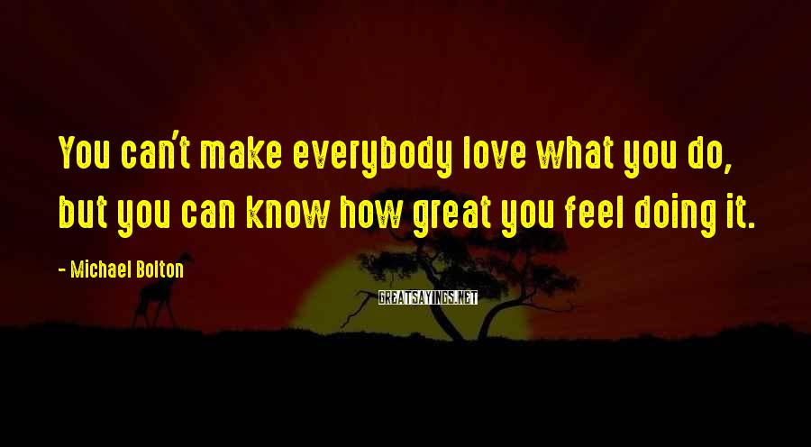 Michael Bolton Sayings: You can't make everybody love what you do, but you can know how great you