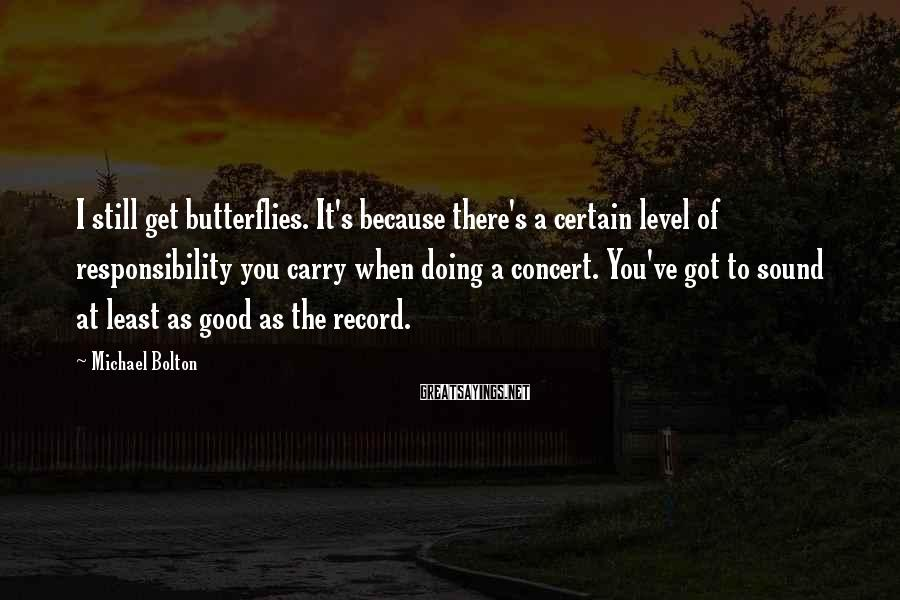 Michael Bolton Sayings: I still get butterflies. It's because there's a certain level of responsibility you carry when