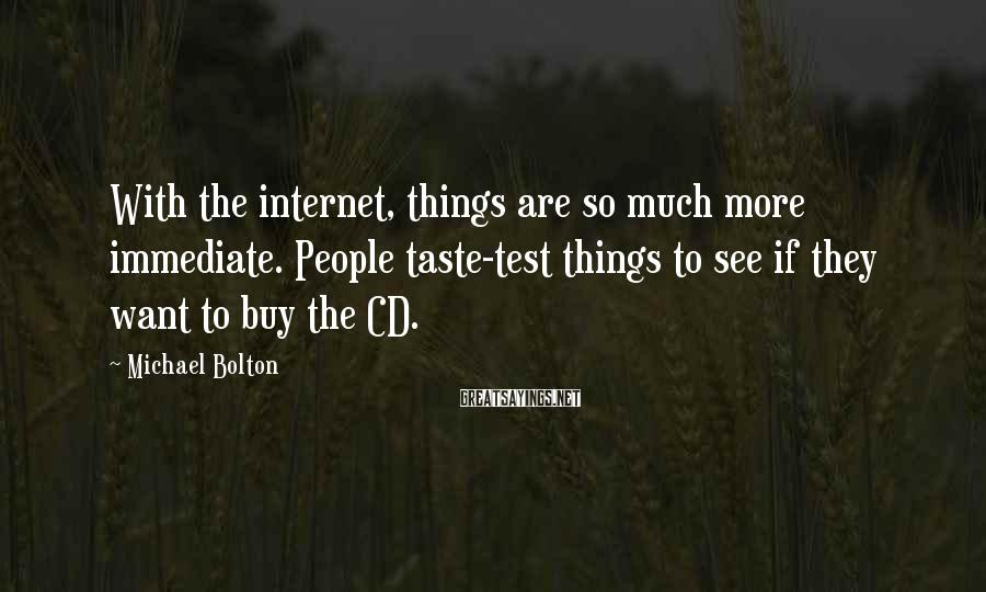 Michael Bolton Sayings: With the internet, things are so much more immediate. People taste-test things to see if