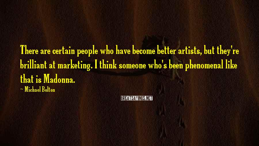 Michael Bolton Sayings: There are certain people who have become better artists, but they're brilliant at marketing. I
