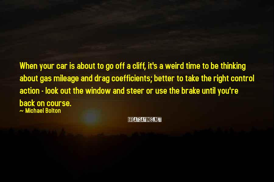 Michael Bolton Sayings: When your car is about to go off a cliff, it's a weird time to