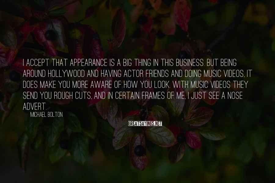 Michael Bolton Sayings: I accept that appearance is a big thing in this business. But being around Hollywood