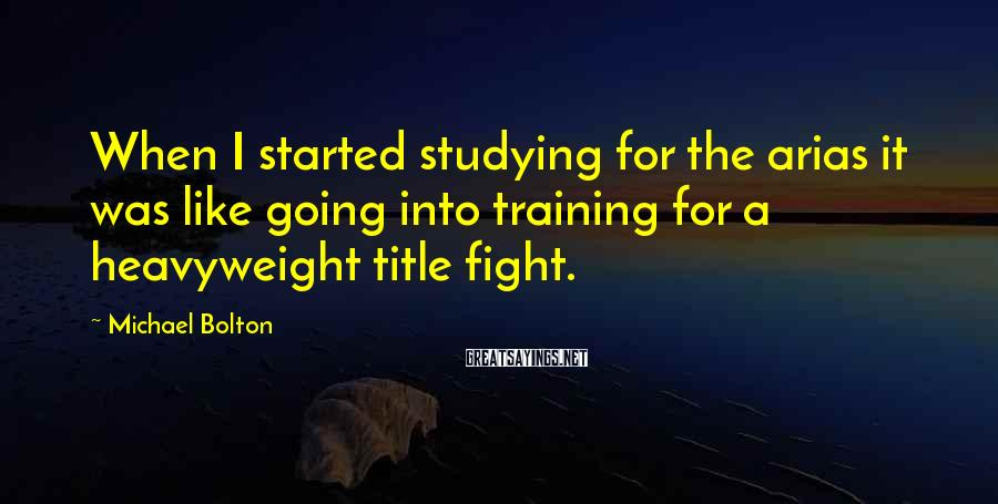 Michael Bolton Sayings: When I started studying for the arias it was like going into training for a