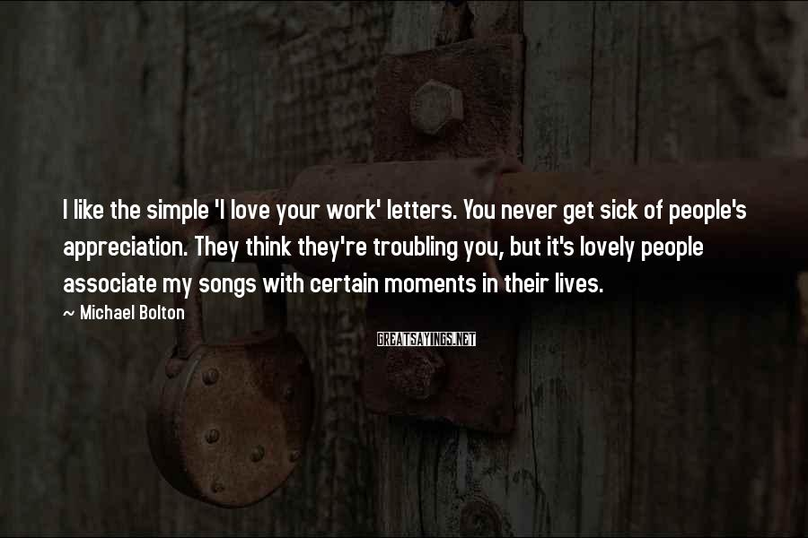 Michael Bolton Sayings: I like the simple 'I love your work' letters. You never get sick of people's