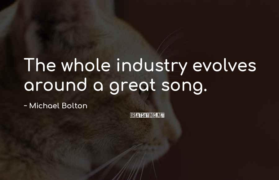Michael Bolton Sayings: The whole industry evolves around a great song.