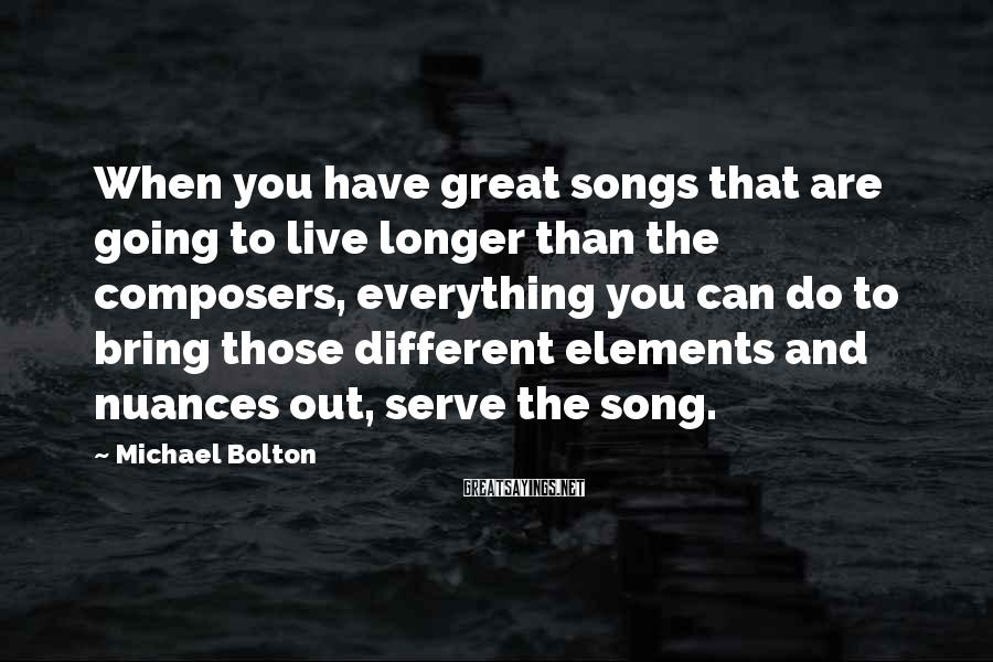 Michael Bolton Sayings: When you have great songs that are going to live longer than the composers, everything
