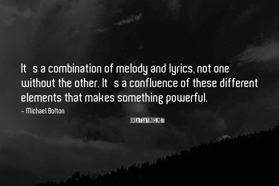 Michael Bolton Sayings: It's a combination of melody and lyrics, not one without the other. It's a confluence
