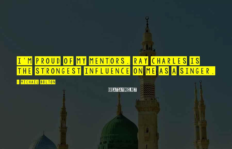 Michael Bolton Sayings: I'm proud of my mentors. Ray Charles is the strongest influence on me as a