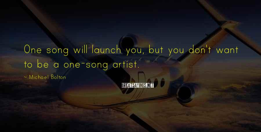 Michael Bolton Sayings: One song will launch you, but you don't want to be a one-song artist.