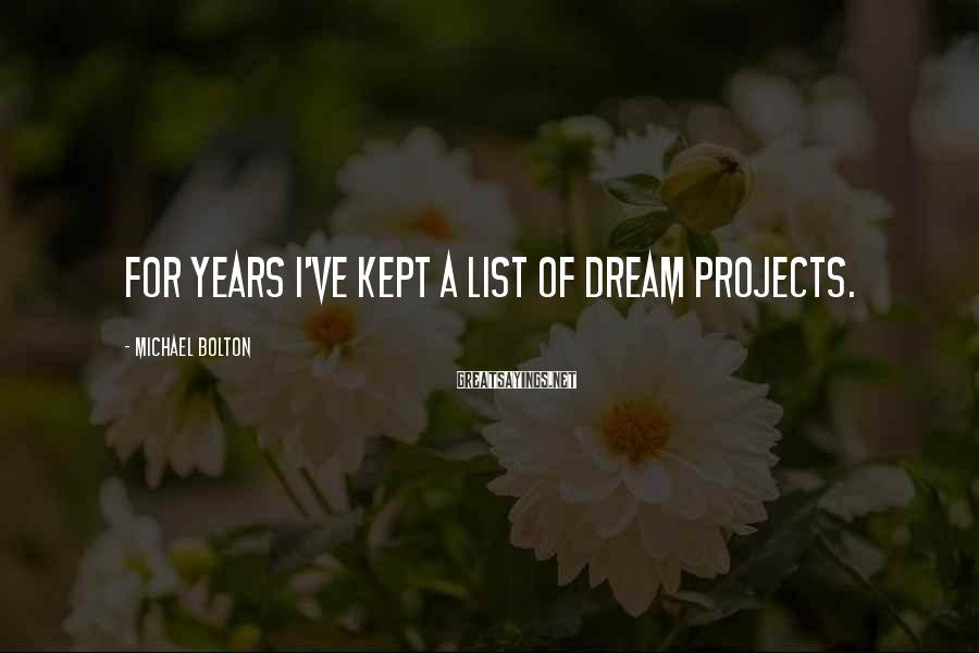 Michael Bolton Sayings: For years I've kept a list of dream projects.