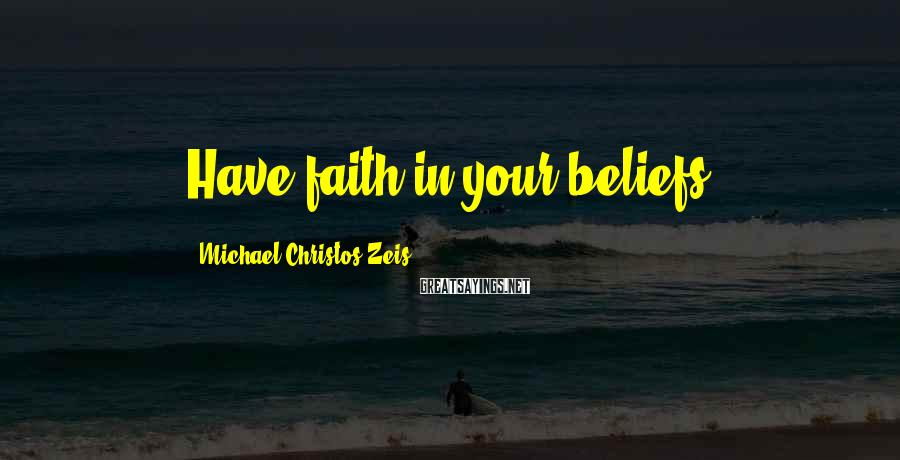 Michael Christos Zeis Sayings: Have faith in your beliefs