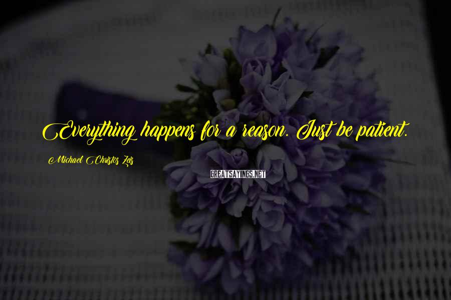 Michael Christos Zeis Sayings: Everything happens for a reason. Just be patient.