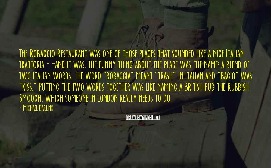 Michael Darling Sayings: The Robaccio Restaurant was one of those places that sounded like a nice Italian trattoria--and
