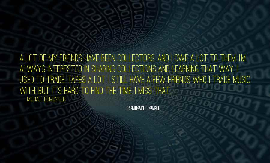 Michael Dumontier Sayings: A lot of my friends have been collectors, and I owe a lot to them.