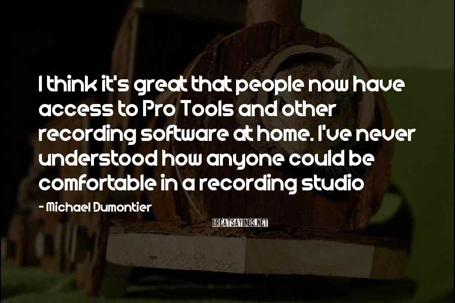 Michael Dumontier Sayings: I think it's great that people now have access to Pro Tools and other recording