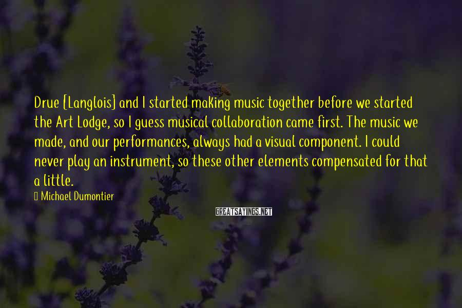 Michael Dumontier Sayings: Drue [Langlois] and I started making music together before we started the Art Lodge, so