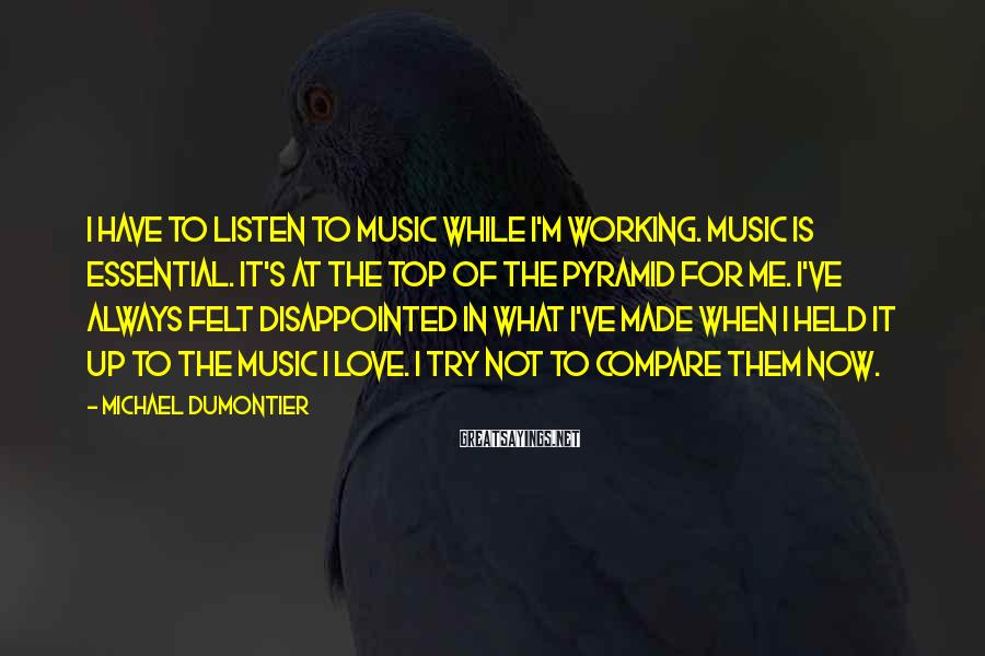 Michael Dumontier Sayings: I have to listen to music while I'm working. Music is essential. It's at the