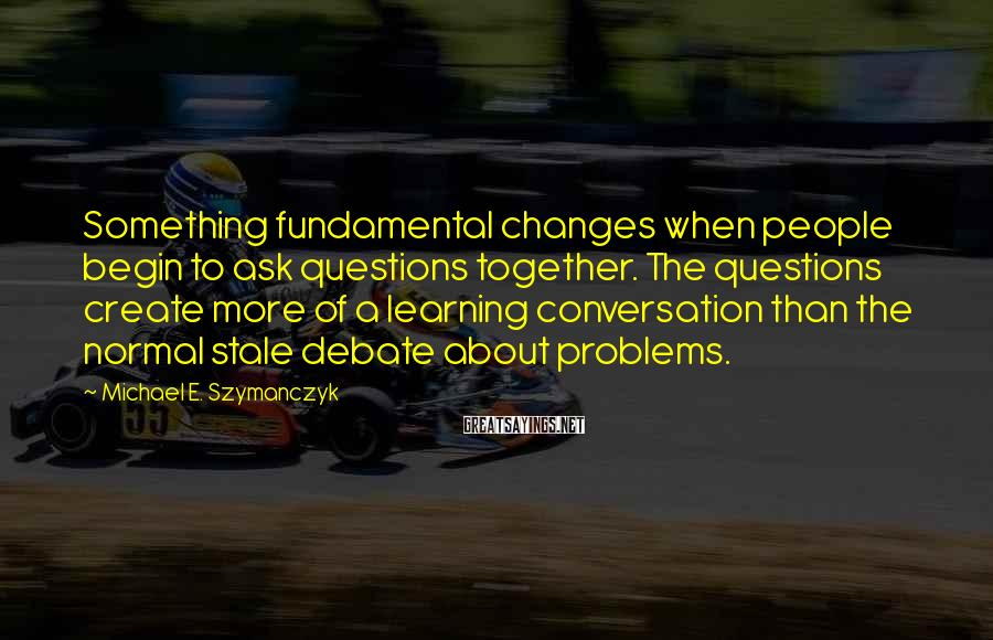 Michael E. Szymanczyk Sayings: Something fundamental changes when people begin to ask questions together. The questions create more of
