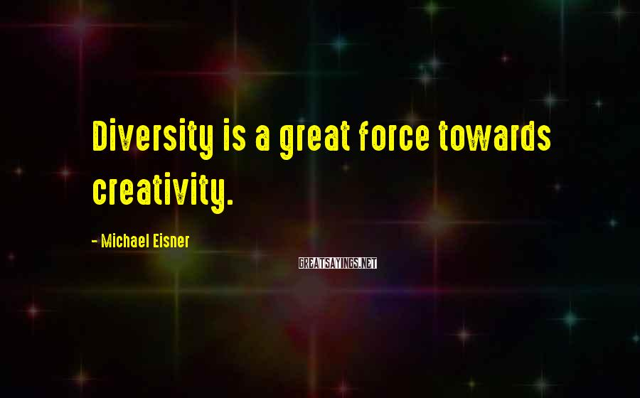 Michael Eisner Sayings: Diversity is a great force towards creativity.