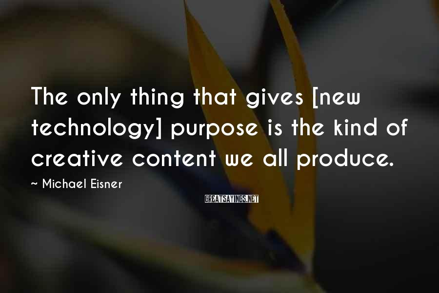 Michael Eisner Sayings: The only thing that gives [new technology] purpose is the kind of creative content we