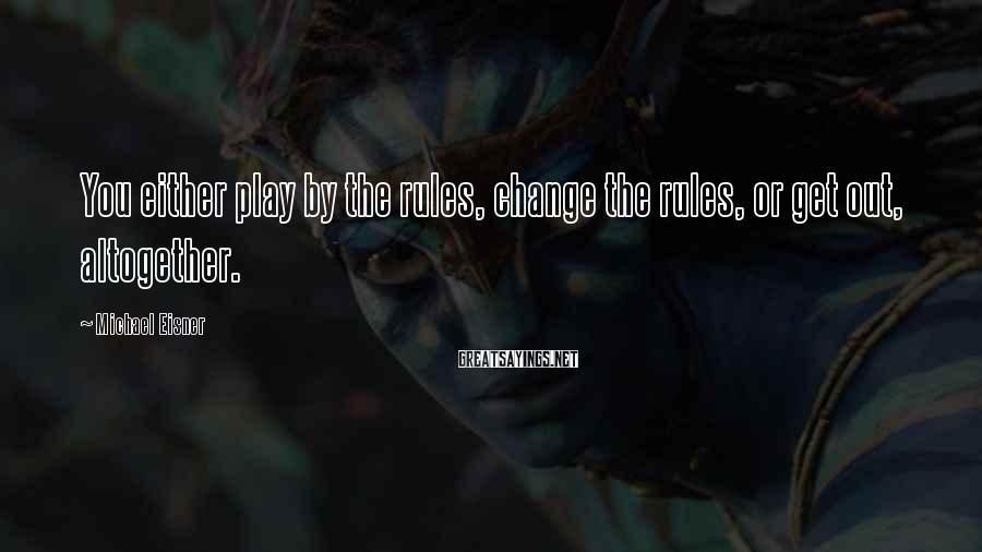 Michael Eisner Sayings: You either play by the rules, change the rules, or get out, altogether.