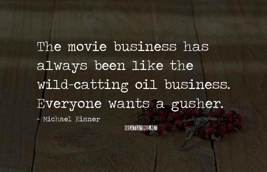 Michael Eisner Sayings: The movie business has always been like the wild-catting oil business. Everyone wants a gusher.