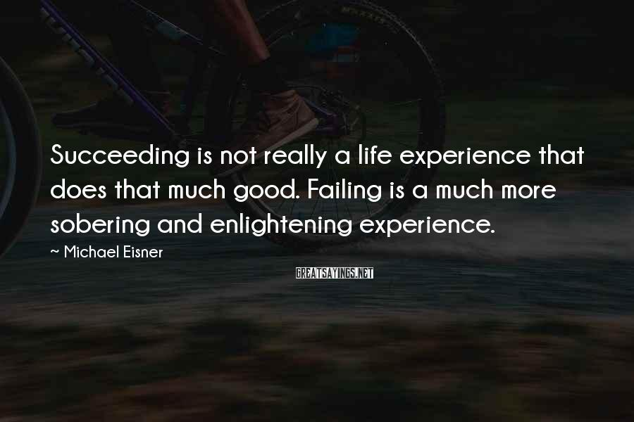 Michael Eisner Sayings: Succeeding is not really a life experience that does that much good. Failing is a