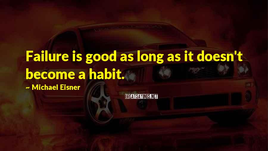 Michael Eisner Sayings: Failure is good as long as it doesn't become a habit.