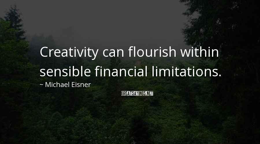 Michael Eisner Sayings: Creativity can flourish within sensible financial limitations.