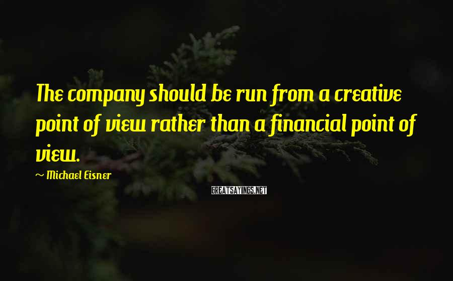 Michael Eisner Sayings: The company should be run from a creative point of view rather than a financial
