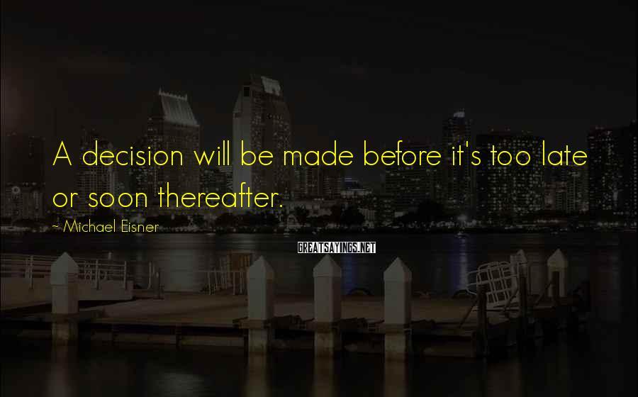 Michael Eisner Sayings: A decision will be made before it's too late or soon thereafter.