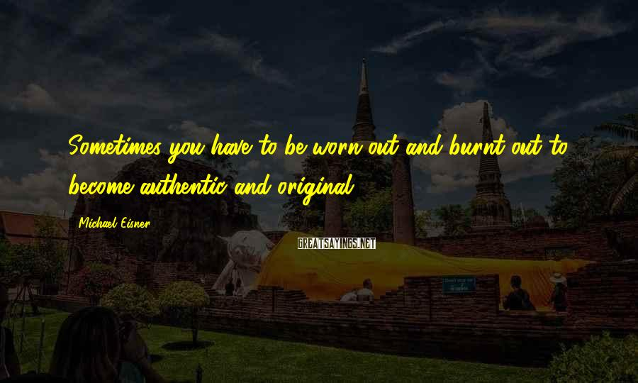 Michael Eisner Sayings: Sometimes you have to be worn out and burnt out to become authentic and original.