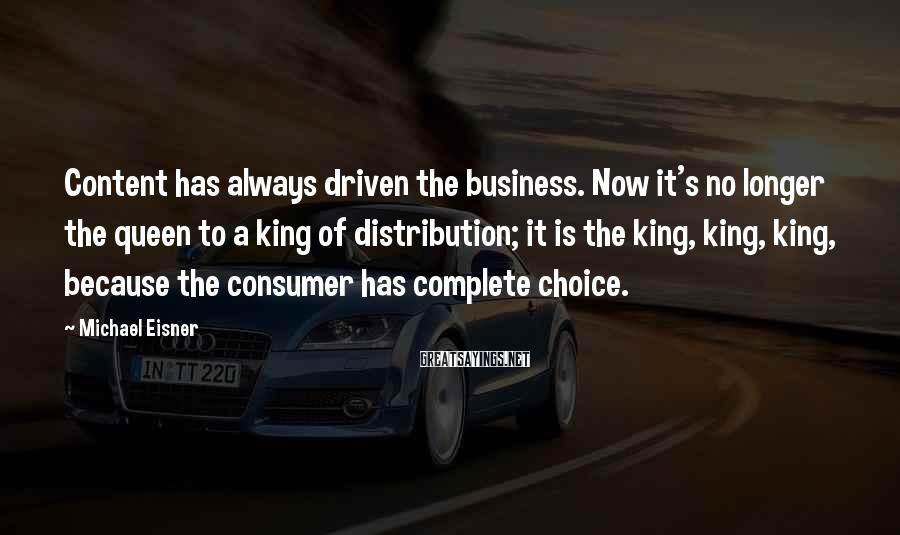Michael Eisner Sayings: Content has always driven the business. Now it's no longer the queen to a king