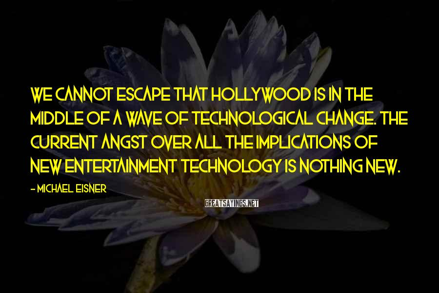 Michael Eisner Sayings: We cannot escape that Hollywood is in the middle of a wave of technological change.