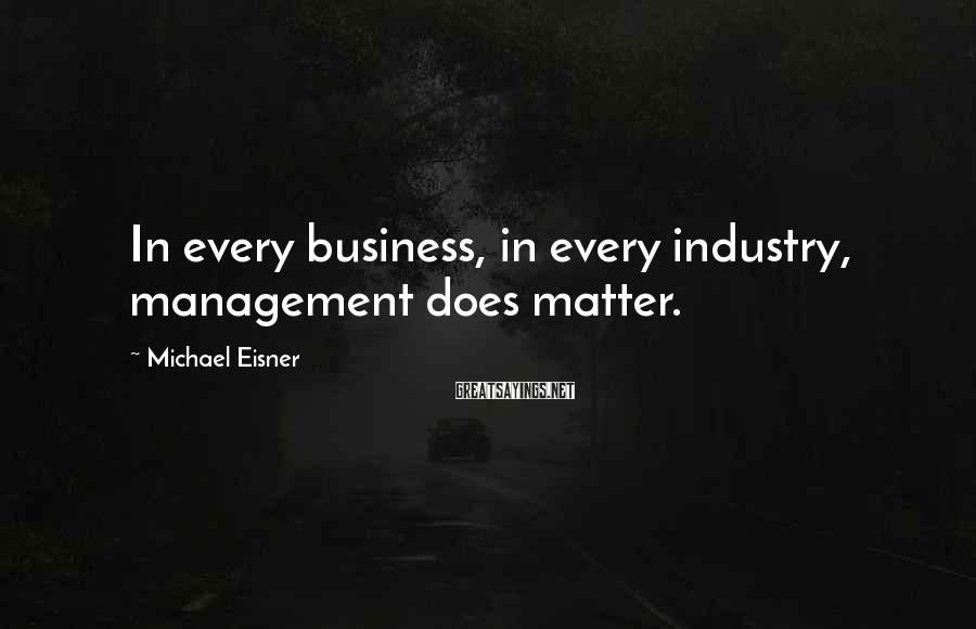 Michael Eisner Sayings: In every business, in every industry, management does matter.