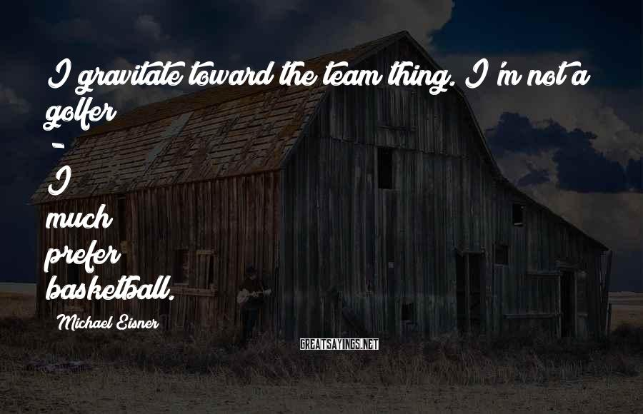 Michael Eisner Sayings: I gravitate toward the team thing. I'm not a golfer - I much prefer basketball.