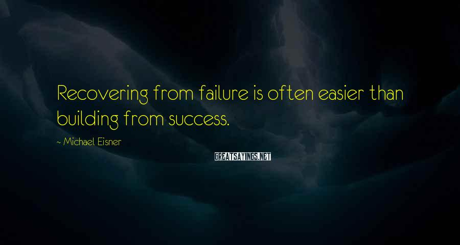 Michael Eisner Sayings: Recovering from failure is often easier than building from success.