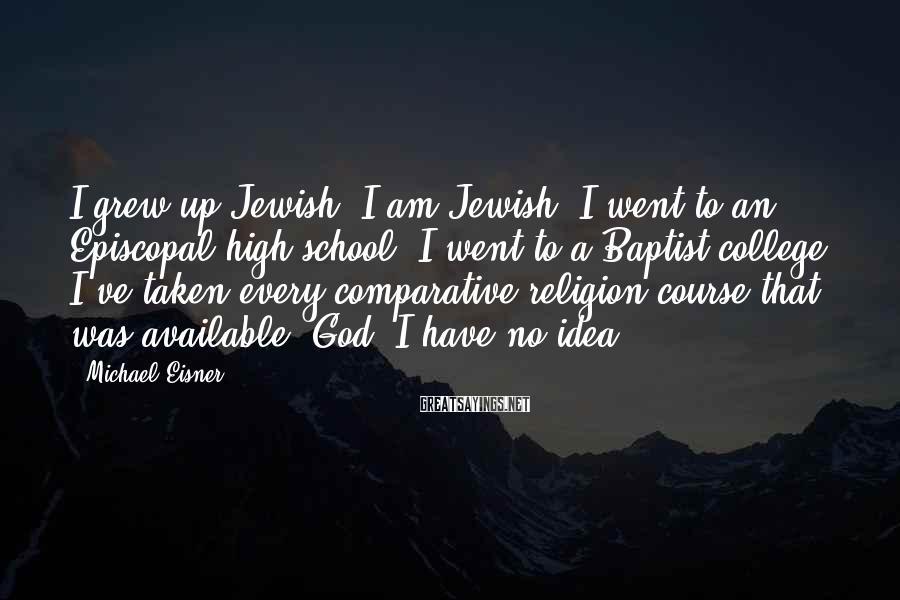 Michael Eisner Sayings: I grew up Jewish. I am Jewish. I went to an Episcopal high school. I
