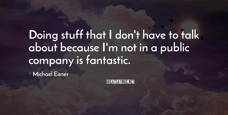 Michael Eisner Sayings: Doing stuff that I don't have to talk about because I'm not in a public