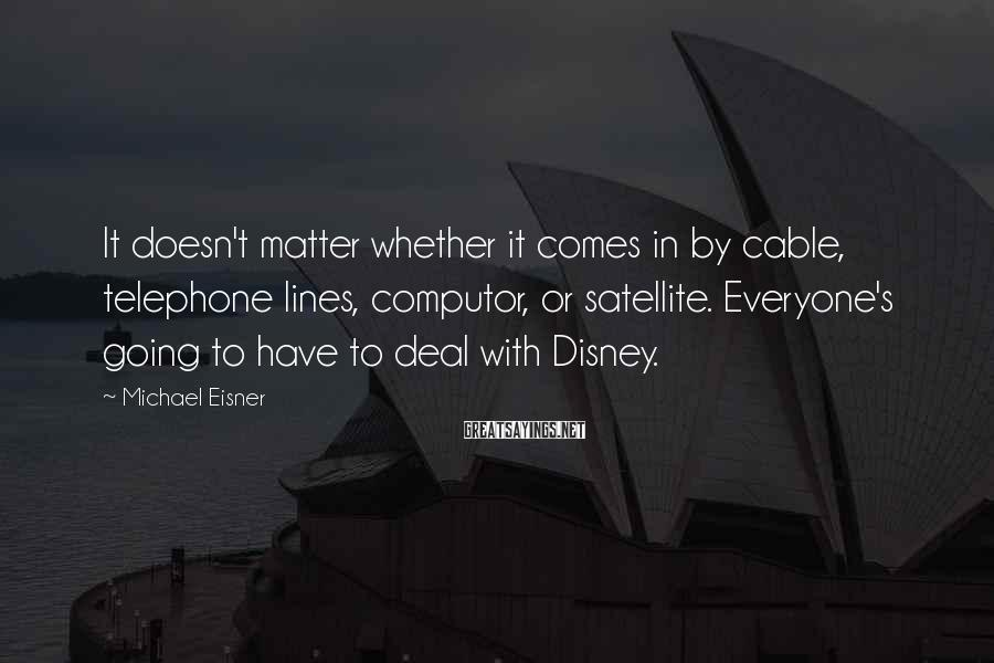Michael Eisner Sayings: It doesn't matter whether it comes in by cable, telephone lines, computor, or satellite. Everyone's