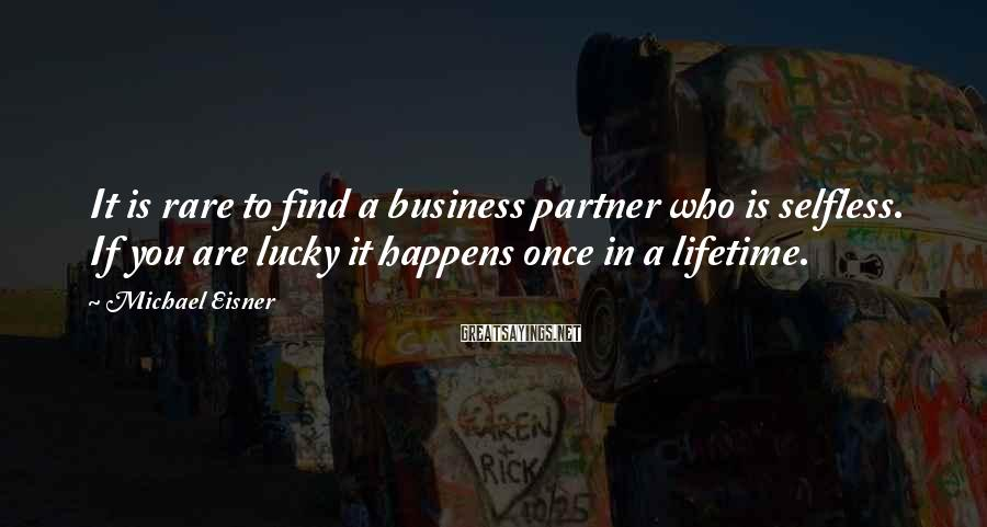 Michael Eisner Sayings: It is rare to find a business partner who is selfless. If you are lucky