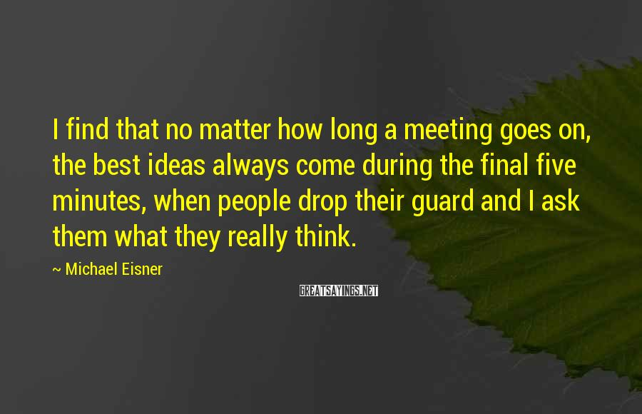 Michael Eisner Sayings: I find that no matter how long a meeting goes on, the best ideas always