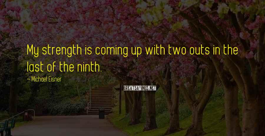 Michael Eisner Sayings: My strength is coming up with two outs in the last of the ninth.
