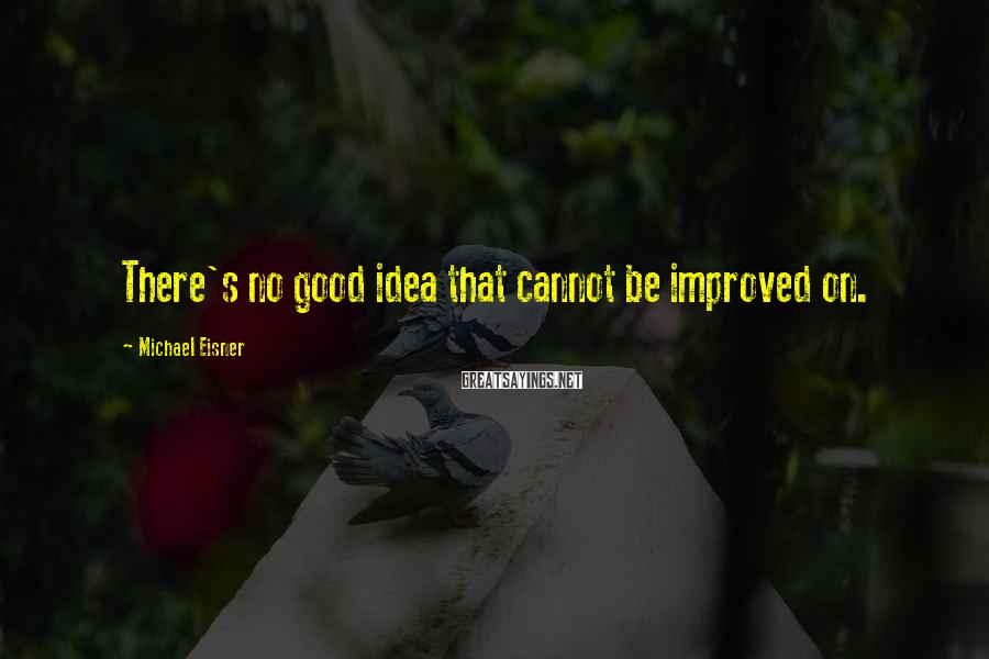 Michael Eisner Sayings: There's no good idea that cannot be improved on.
