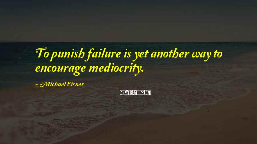 Michael Eisner Sayings: To punish failure is yet another way to encourage mediocrity.