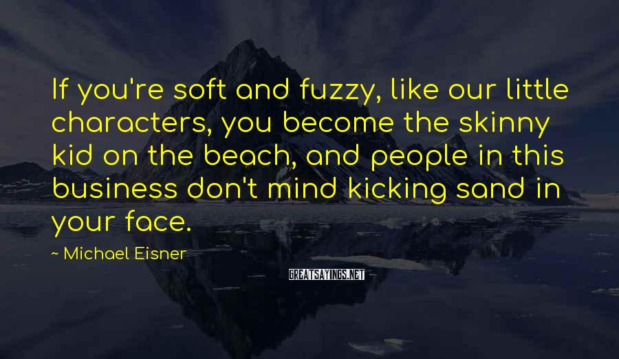 Michael Eisner Sayings: If you're soft and fuzzy, like our little characters, you become the skinny kid on