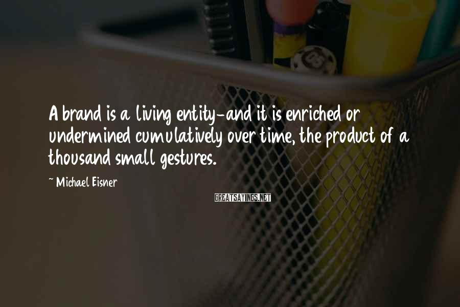 Michael Eisner Sayings: A brand is a living entity-and it is enriched or undermined cumulatively over time, the