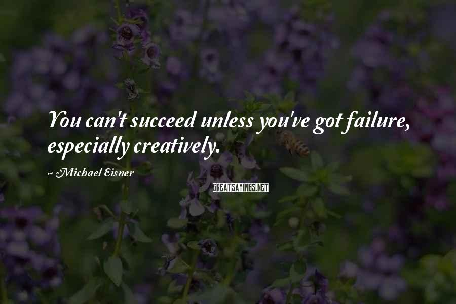 Michael Eisner Sayings: You can't succeed unless you've got failure, especially creatively.